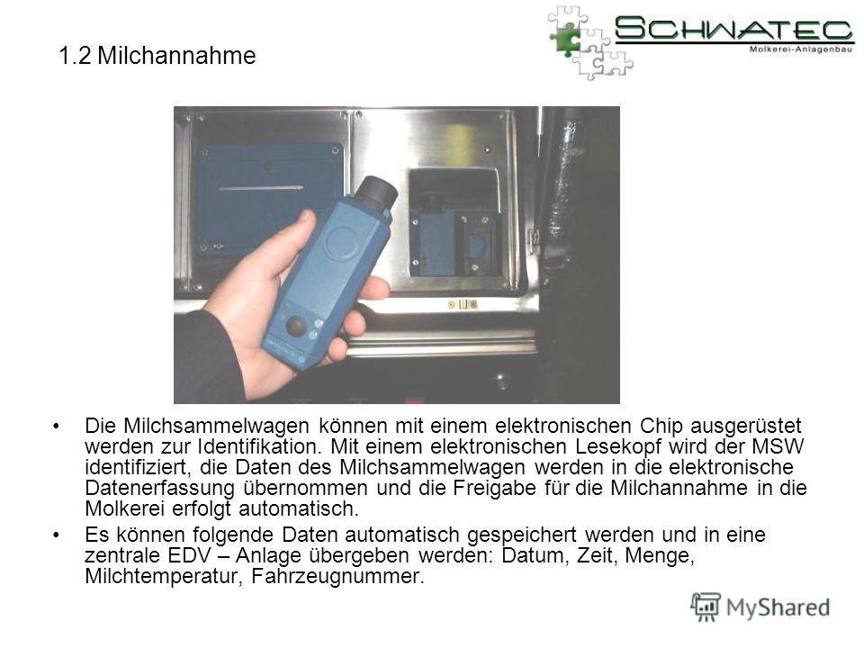 1.2 Milchannahme Die Milchsammelwagen können mit einem elektronischen Chip ausgerüstet werden zur Identifikation. Mit einem elektronischen Lesekopf wird der MSW identifiziert, die Daten des Milchsammelwagen werden in die elektronische Datenerfassung