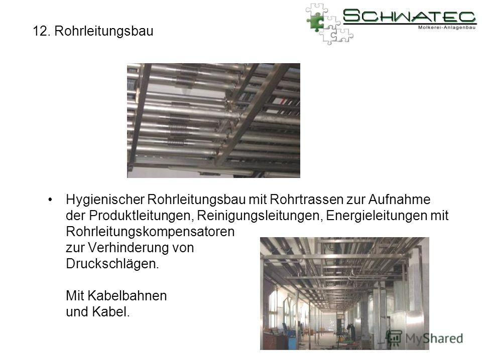 12. Rohrleitungsbau Hygienischer Rohrleitungsbau mit Rohrtrassen zur Aufnahme der Produktleitungen, Reinigungsleitungen, Energieleitungen mit Rohrleitungskompensatoren zur Verhinderung von Druckschlägen. Mit Kabelbahnen und Kabel.