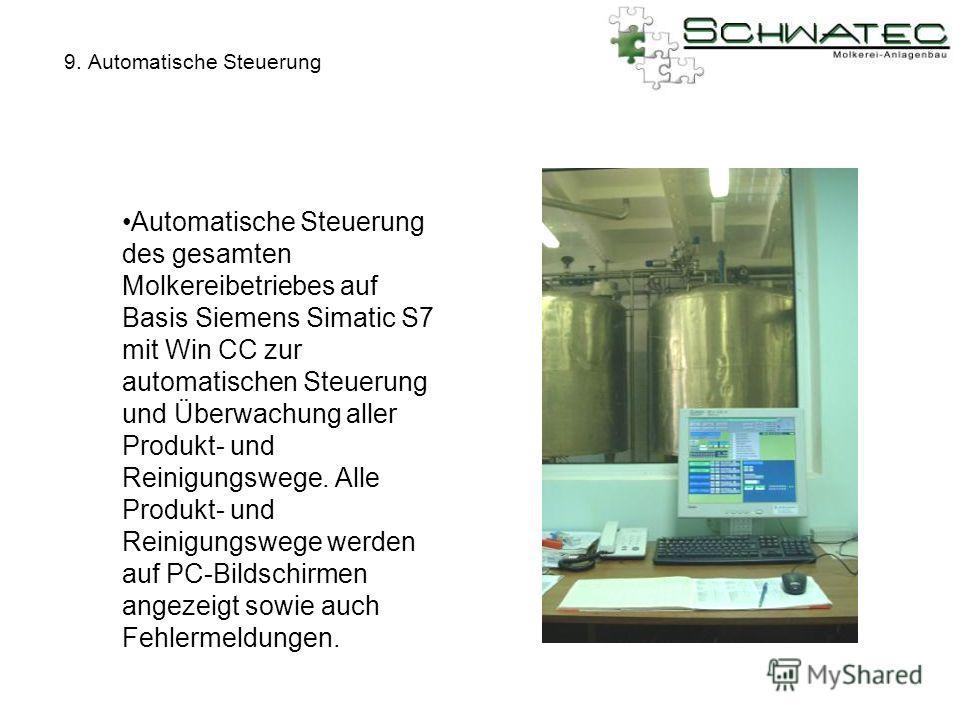 9. Automatische Steuerung Automatische Steuerung des gesamten Molkereibetriebes auf Basis Siemens Simatic S7 mit Win CC zur automatischen Steuerung und Überwachung aller Produkt- und Reinigungswege. Alle Produkt- und Reinigungswege werden auf PC-Bild