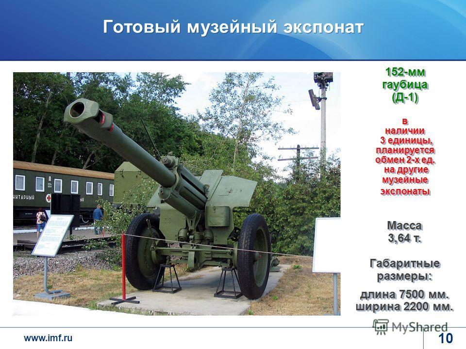 www.imf.ru Готовый музейный экспонат 10 Масса 3,64 т. Габаритные размеры: длина 7500 мм. ширина 2200 мм. 152-мм гаубица (Д-1) в наличии 3 единицы, планируется обмен 2-х ед. на другие музейные экспонаты