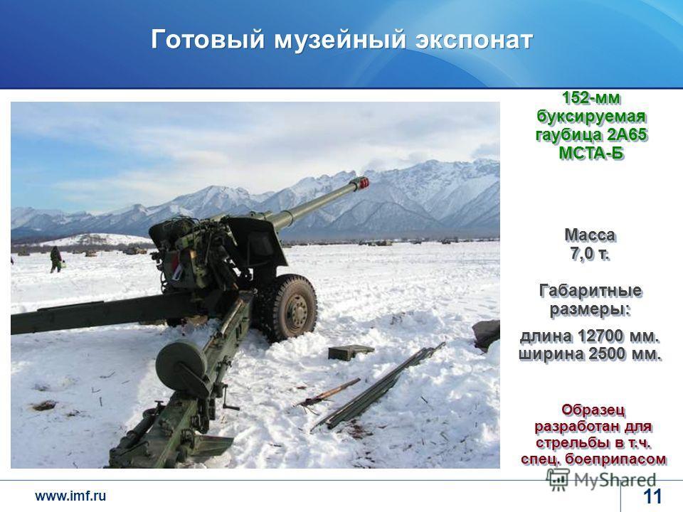 www.imf.ru Готовый музейный экспонат 11 Масса 7,0 т. Габаритные размеры: длина 12700 мм. ширина 2500 мм. 152-мм буксируемая гаубица 2А65 МСТА-Б Образец разработан для стрельбы в т.ч. спец. боеприпасом