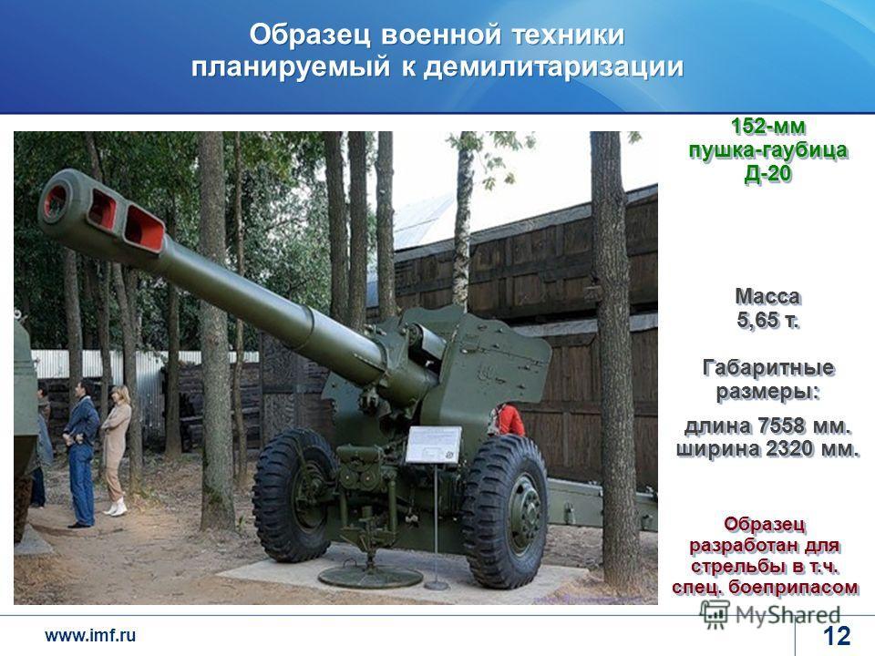 www.imf.ru Образец военной техники планируемый к демилитаризации 12 Масса 5,65 т. Габаритные размеры: длина 7558 мм. ширина 2320 мм. 152-мм пушка-гаубица Д-20 Образец разработан для стрельбы в т.ч. спец. боеприпасом