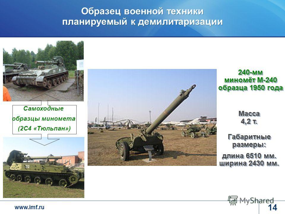 www.imf.ru Образец военной техники планируемый к демилитаризации 14 240-мм миномёт М-240 образца 1950 года Масса 4,2 т. Габаритные размеры: длина 6510 мм. ширина 2430 мм. Самоходные образцы миномета (2С4 «Тюльпан»)