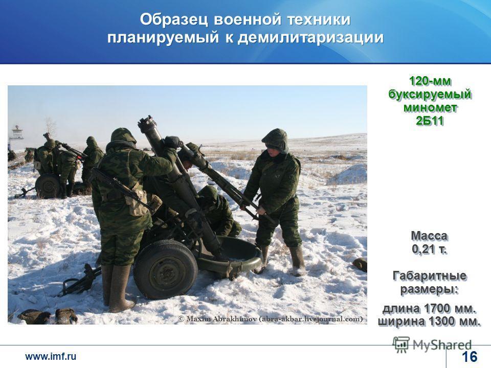 www.imf.ru Образец военной техники планируемый к демилитаризации 16 120-мм буксируемый миномет 2Б11 Масса 0,21 т. Габаритные размеры: длина 1700 мм. ширина 1300 мм.