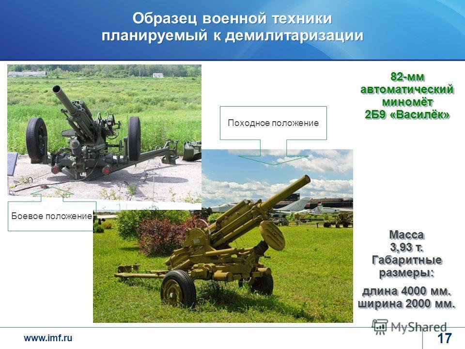 www.imf.ru Образец военной техники планируемый к демилитаризации 17 82-мм автоматический миномёт 2Б9 «Василёк» Масса 3,93 т. Габаритные размеры: длина 4000 мм. ширина 2000 мм. Походное положение Боевое положение