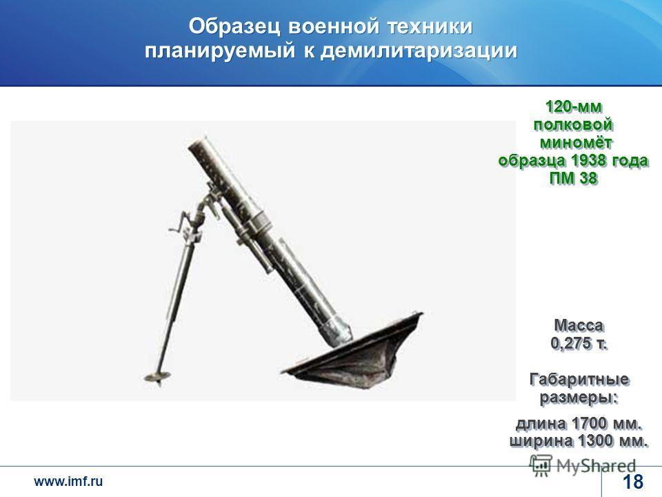 www.imf.ru Образец военной техники планируемый к демилитаризации 18 Масса 0,275 т. Габаритные размеры: длина 1700 мм. ширина 1300 мм. 120-мм полковой миномёт образца 1938 года ПМ 38