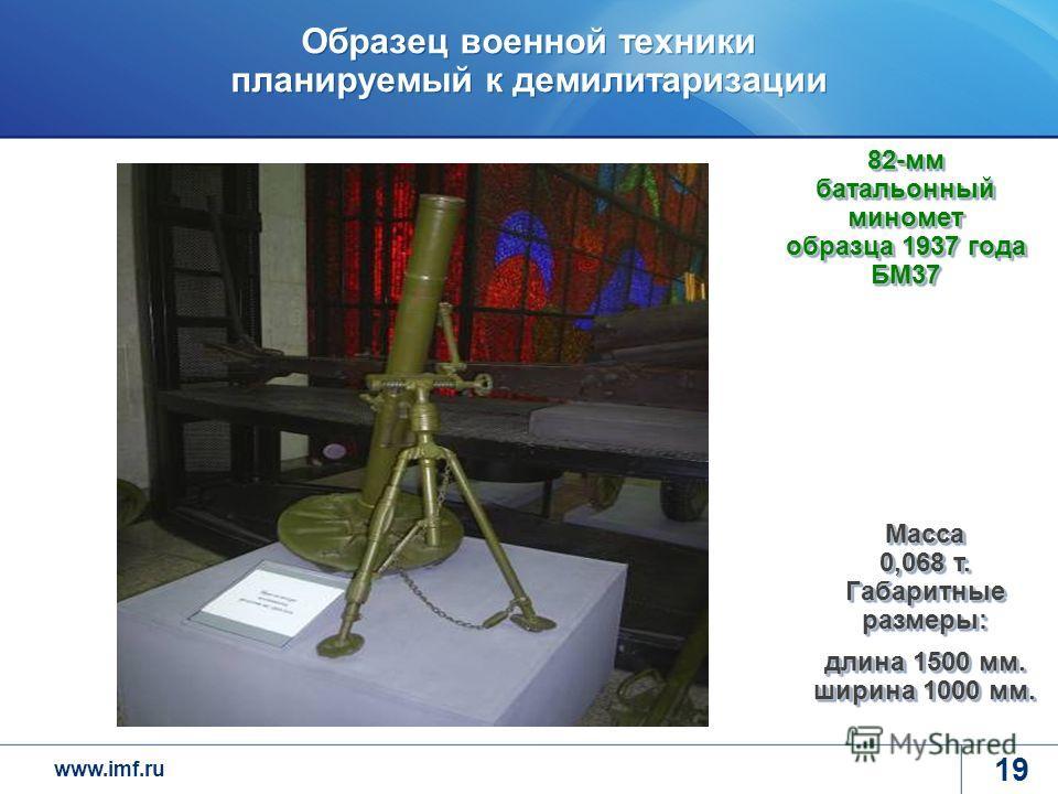 www.imf.ru Образец военной техники планируемый к демилитаризации 19 82-мм батальонный миномет образца 1937 года БМ37 Масса 0,068 т. Габаритные размеры: длина 1500 мм. ширина 1000 мм.