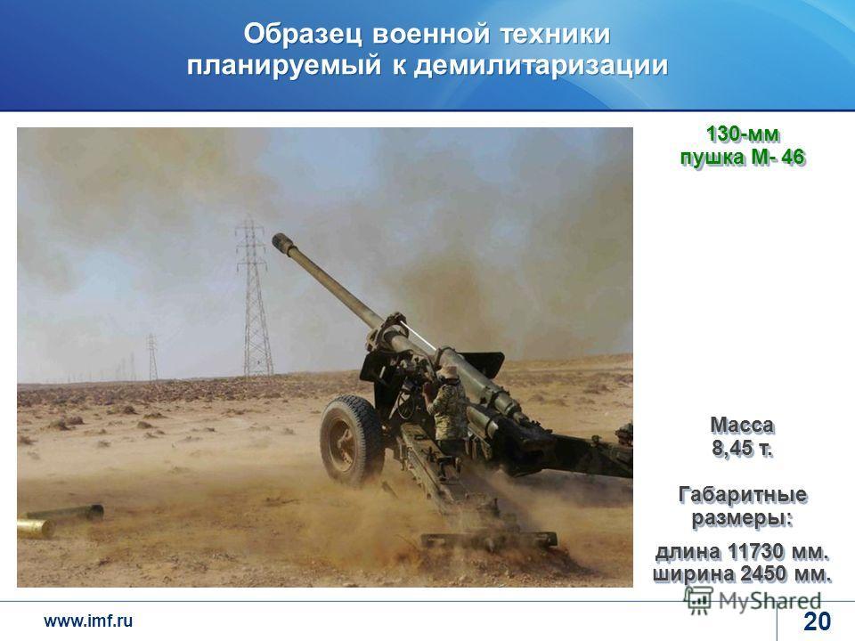 www.imf.ru Образец военной техники планируемый к демилитаризации 20 Масса 8,45 т. Габаритные размеры: длина 11730 мм. ширина 2450 мм. 130-мм пушка М- 46