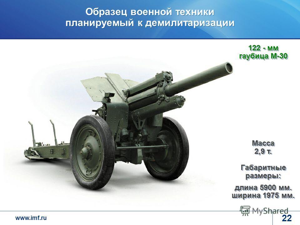www.imf.ru Образец военной техники планируемый к демилитаризации 22 122 - мм гаубица М-30 Масса 2,9 т. Габаритные размеры: длина 5900 мм. ширина 1975 мм.