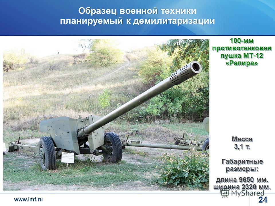 www.imf.ru Образец военной техники планируемый к демилитаризации 24 100-мм противотанковая пушка МТ-12 «Рапира» Масса 3,1 т. Габаритные размеры: длина 9650 мм. ширина 2320 мм.
