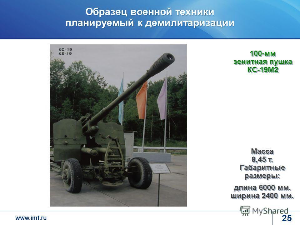 www.imf.ru Образец военной техники планируемый к демилитаризации 25 100-мм зенитная пушка КС-19М2 Масса 9,45 т. Габаритные размеры: длина 6000 мм. ширина 2400 мм.