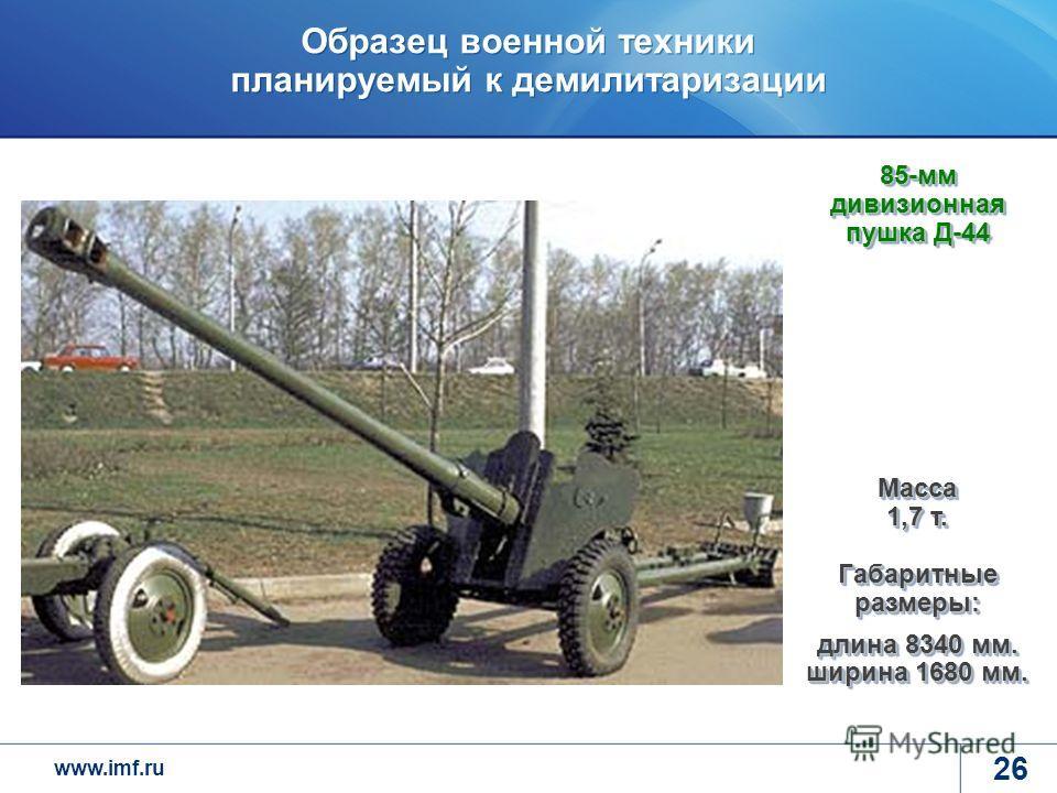 www.imf.ru Образец военной техники планируемый к демилитаризации 26 85-мм дивизионная пушка Д-44 Масса 1,7 т. Габаритные размеры: длина 8340 мм. ширина 1680 мм.