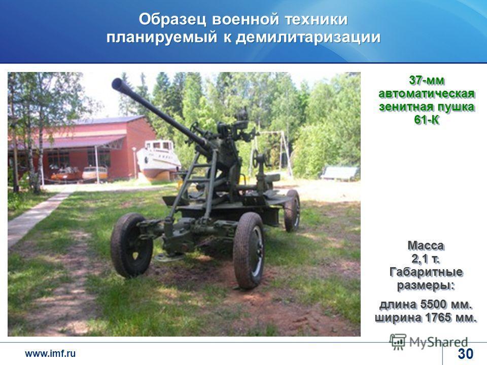 www.imf.ru Образец военной техники планируемый к демилитаризации 30 37-мм автоматическая зенитная пушка 61-К Масса 2,1 т. Габаритные размеры: длина 5500 мм. ширина 1765 мм.