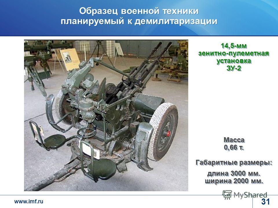 www.imf.ru Образец военной техники планируемый к демилитаризации 31 14,5-мм зенитно-пулеметная установка ЗУ-2 Масса 0,66 т. Габаритные размеры: длина 3000 мм. ширина 2000 мм.