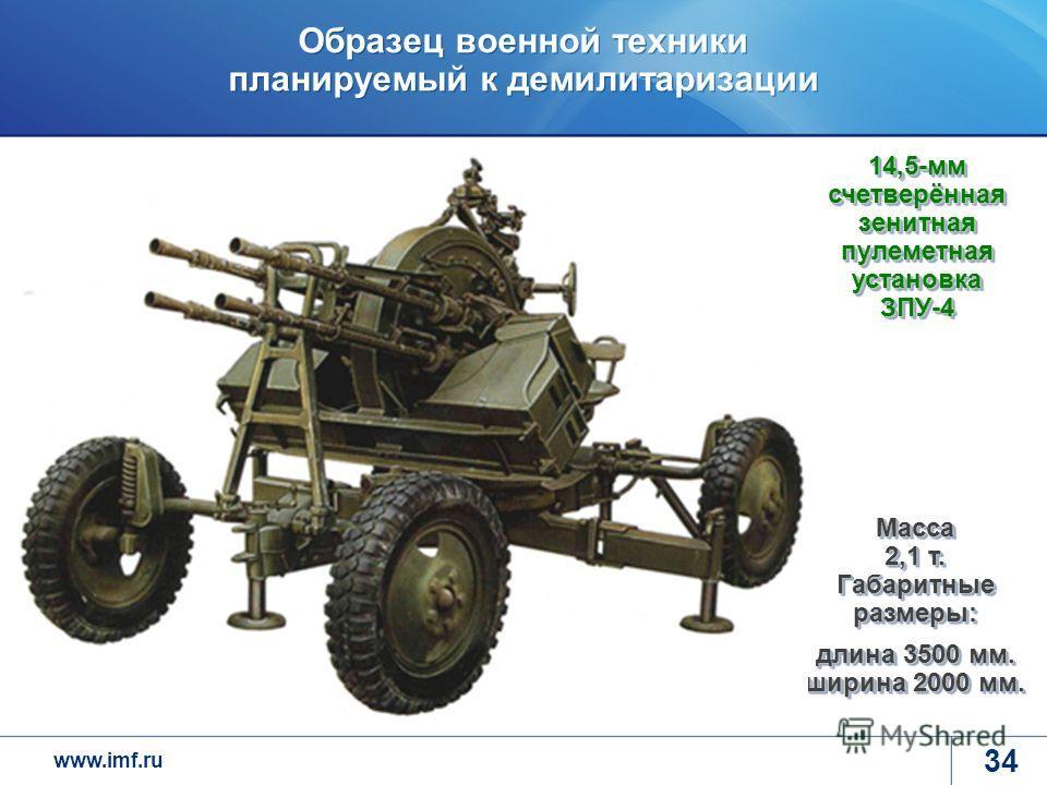 www.imf.ru Образец военной техники планируемый к демилитаризации 34 14,5-мм счетверённая зенитная пулеметная установка ЗПУ-4 Масса 2,1 т. Габаритные размеры: длина 3500 мм. ширина 2000 мм.