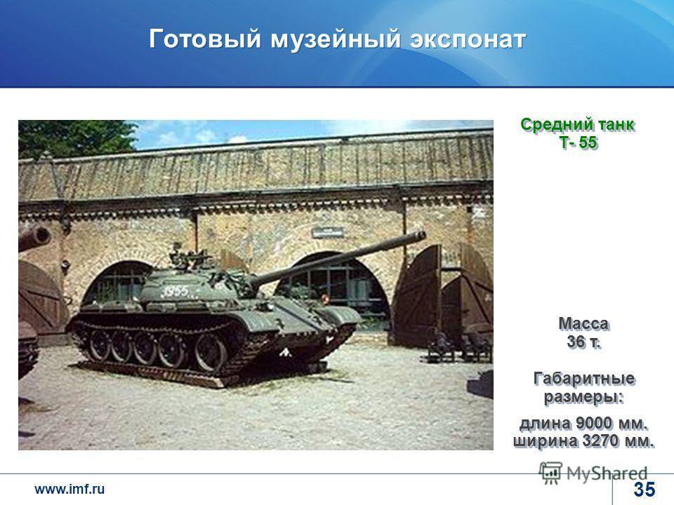 www.imf.ru Готовый музейный экспонат 35 Средний танк Т- 55 Масса 36 т. Габаритные размеры: длина 9000 мм. ширина 3270 мм.