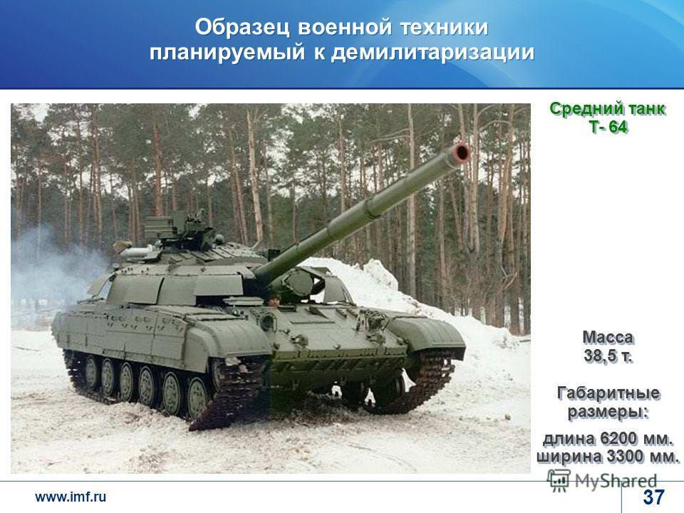 www.imf.ru Образец военной техники планируемый к демилитаризации 37 Средний танк Т- 64 Масса 38,5 т. Габаритные размеры: длина 6200 мм. ширина 3300 мм.