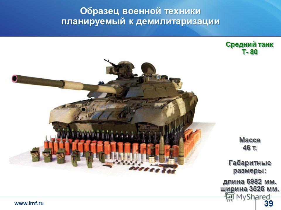 www.imf.ru Образец военной техники планируемый к демилитаризации 39 Средний танк Т- 80 Масса 46 т. Габаритные размеры: длина 6982 мм. ширина 3525 мм.