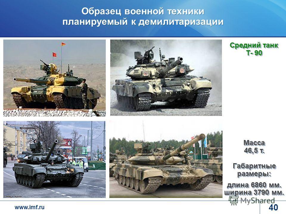 www.imf.ru Образец военной техники планируемый к демилитаризации 40 Средний танк Т- 90 Масса 46,5 т. Габаритные размеры: длина 6860 мм. ширина 3790 мм.