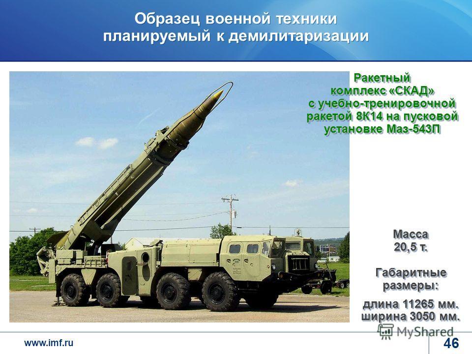 www.imf.ru Образец военной техники планируемый к демилитаризации 46 Масса 20,5 т. Габаритные размеры: длина 11265 мм. ширина 3050 мм. Ракетный комплекс «СКАД» с учебно-тренировочной ракетой 8К14 на пусковой установке Маз-543П