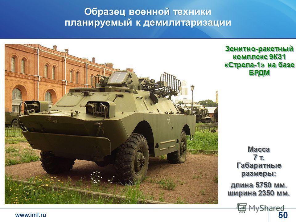 www.imf.ru Образец военной техники планируемый к демилитаризации 50 Зенитно-ракетный комплекс 9К31 «Стрела-1» на базе БРДМ Масса 7 т. Габаритные размеры: длина 5750 мм. ширина 2350 мм.