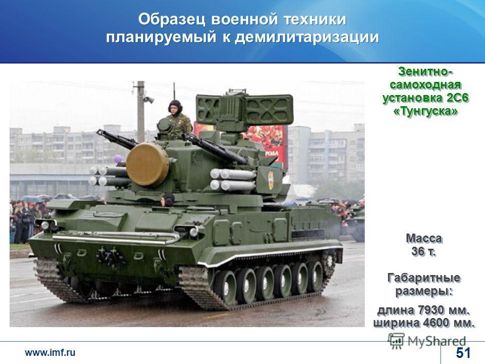 www.imf.ru Образец военной техники планируемый к демилитаризации 51 Масса 36 т. Габаритные размеры: длина 7930 мм. ширина 4600 мм. Зенитно- самоходная установка 2С6 «Тунгуска»