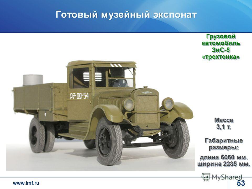 www.imf.ru 53 Готовый музейный экспонат Масса 3,1 т. Габаритные размеры: длина 6060 мм. ширина 2235 мм. Грузовой автомобиль ЗиС-5 «трехтонка»
