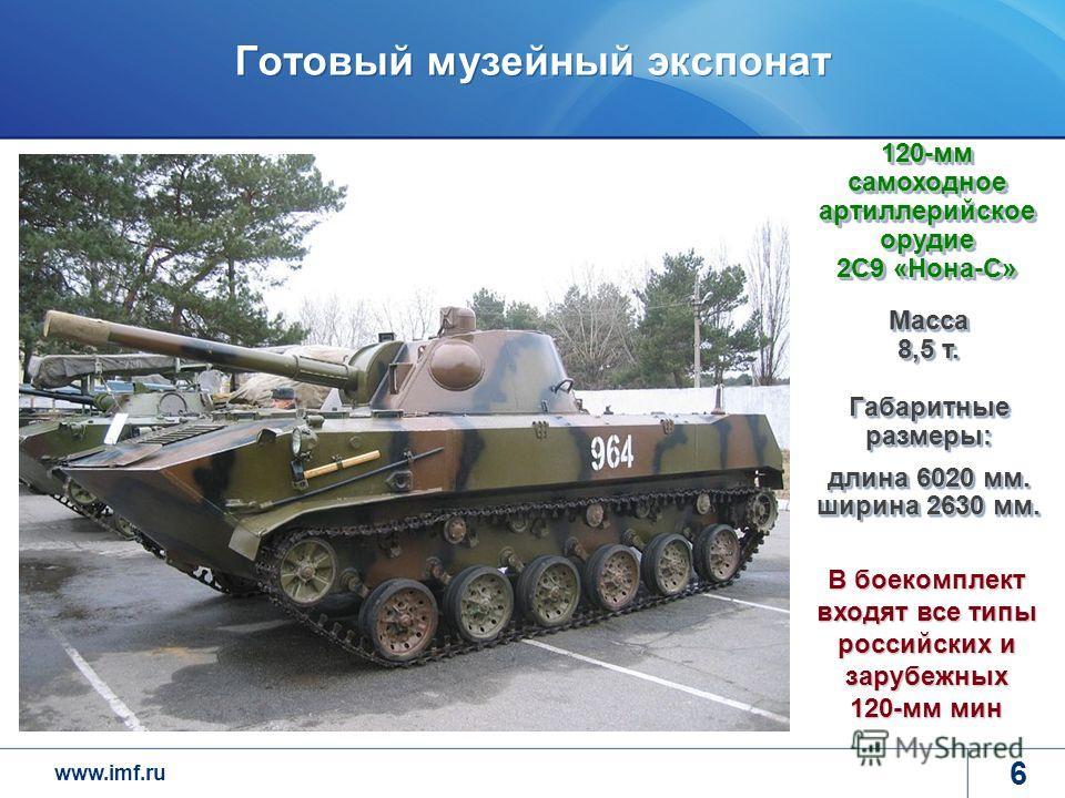 www.imf.ru 6 Готовый музейный экспонат Масса 8,5 т. Габаритные размеры: длина 6020 мм. ширина 2630 мм. 120-мм самоходное артиллерийское орудие 2С9 «Нона-С» В боекомплект входят все типы российских и зарубежных 120-мм мин
