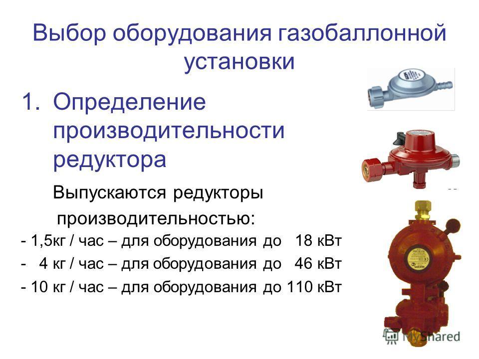 Выбор оборудования газобаллонной установки 1.Определение производительности редуктора Выпускаются редукторы производительностью: - 1,5кг / час – для оборудования до 18 кВт - 4 кг / час – для оборудования до 46 кВт - 10 кг / час – для оборудования до