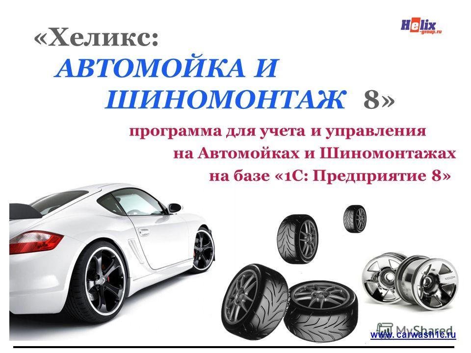 «Хеликс: АВТОМОЙКА И ШИНОМОНТАЖ 8» программа для учета и управления на Автомойках и Шиномонтажах на базе «1С: Предприятие 8» www. carwash1c.ru