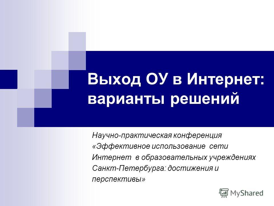 Выход ОУ в Интернет: варианты решений Научно-практическая конференция «Эффективное использование сети Интернет в образовательных учреждениях Санкт-Петербурга: достижения и перспективы»