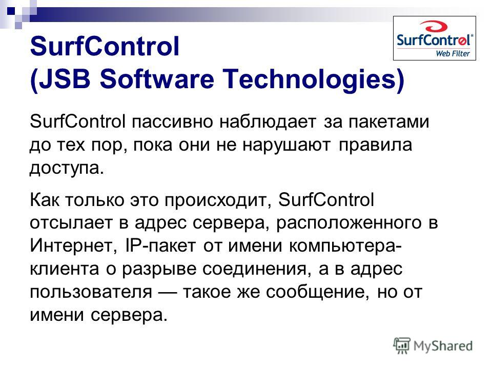 SurfControl (JSB Software Technologies) SurfControl пассивно наблюдает за пакетами до тех пор, пока они не нарушают правила доступа. Как только это происходит, SurfControl отсылает в адрес сервера, расположенного в Интернет, IP-пакет от имени компьют