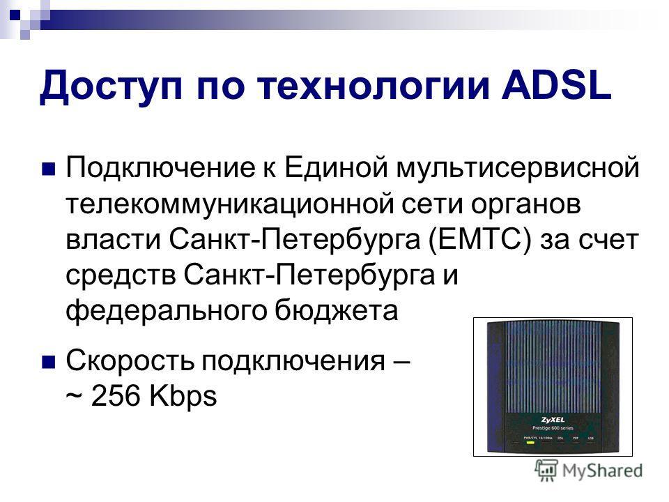Доступ по технологии ADSL Подключение к Единой мультисервисной телекоммуникационной сети органов власти Санкт-Петербурга (ЕМТС) за счет средств Санкт-Петербурга и федерального бюджета Скорость подключения – ~ 256 Kbps