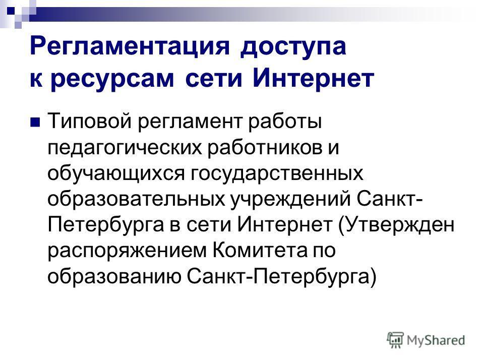 Регламентация доступа к ресурсам сети Интернет Типовой регламент работы педагогических работников и обучающихся государственных образовательных учреждений Санкт- Петербурга в сети Интернет (Утвержден распоряжением Комитета по образованию Санкт-Петерб