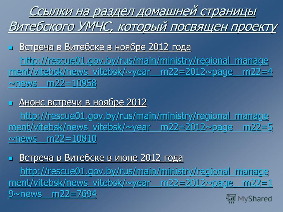 Ссылки на раздел домашней страницы Витебского УМЧС, который посвящен проекту Встреча в Витебске в ноябре 2012 года Встреча в Витебске в ноябре 2012 года http://rescue01.gov.by/rus/main/ministry/regional_manage ment/vitebsk/news_vitebsk/~year__m22=201