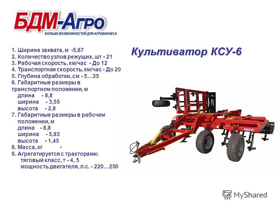 Культиватор КСУ-6 1. Ширина захвата, м -5,67 2. Количество узлов режущих, шт - 21 3. Рабочая скорость, км/час - До 12 4. Транспортная скорость, км/час - До 20 5. Глубина обработки, см - 5…35 6. Габаритные размеры в транспортном положении, м длина - 8
