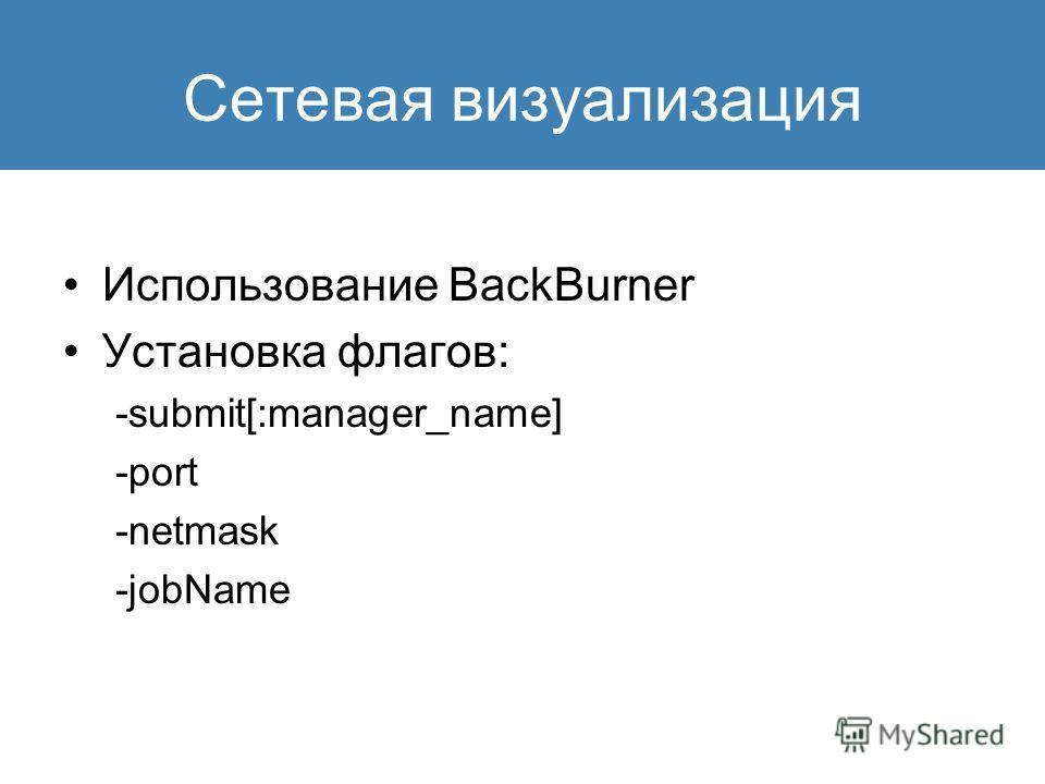 Сетевая визуализация Использование BackBurner Установка флагов: -submit[:manager_name] -port -netmask -jobName