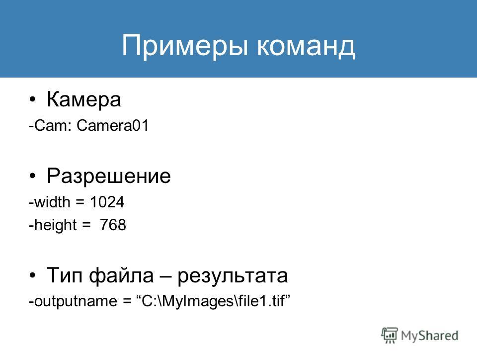 Примеры команд Камера -Cam: Camera01 Разрешение -width = 1024 -height = 768 Тип файла – результата -outputname = C:\MyImages\file1.tif