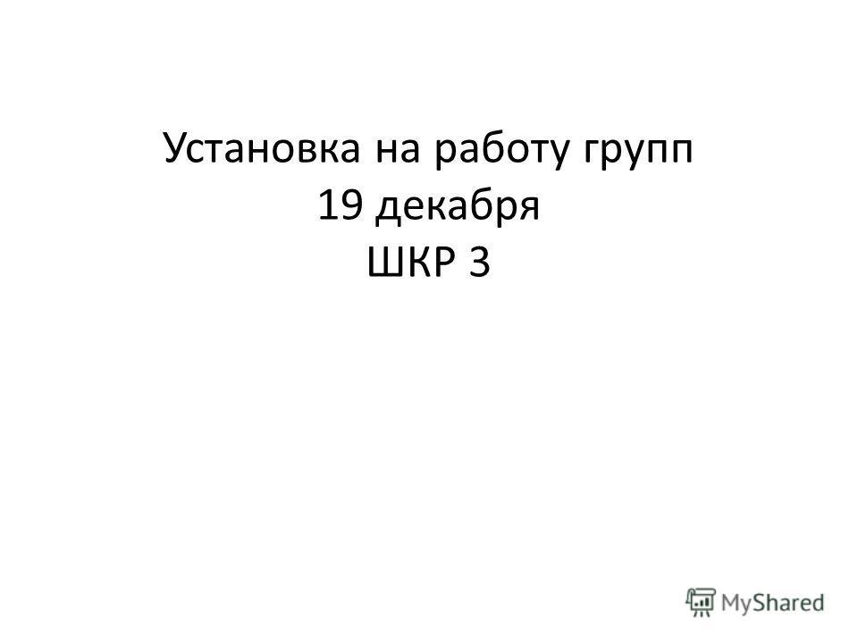 Установка на работу групп 19 декабря ШКР 3