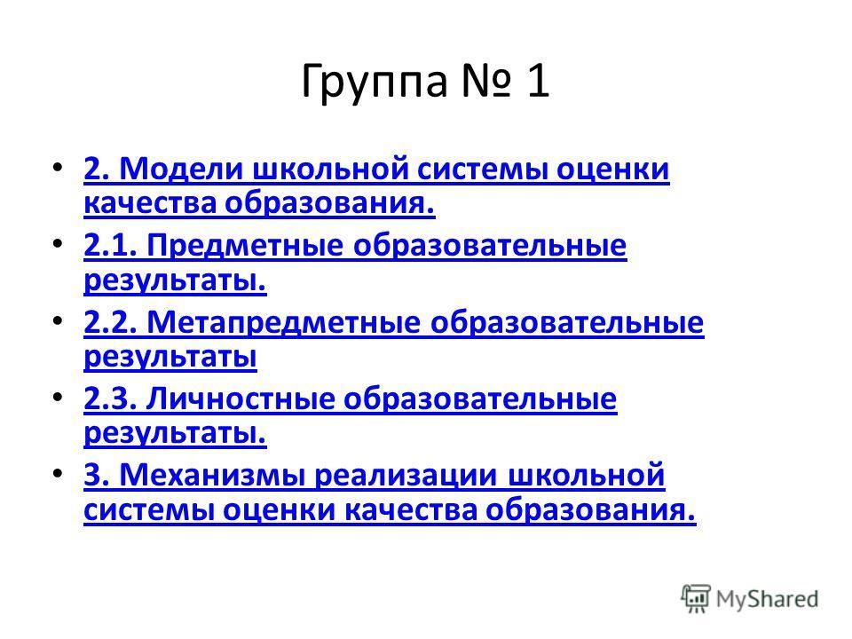 Группа 1 2. Модели школьной системы оценки качества образования. 2. Модели школьной системы оценки качества образования. 2.1. Предметные образовательные результаты. 2.1. Предметные образовательные результаты. 2.2. Метапредметные образовательные резул