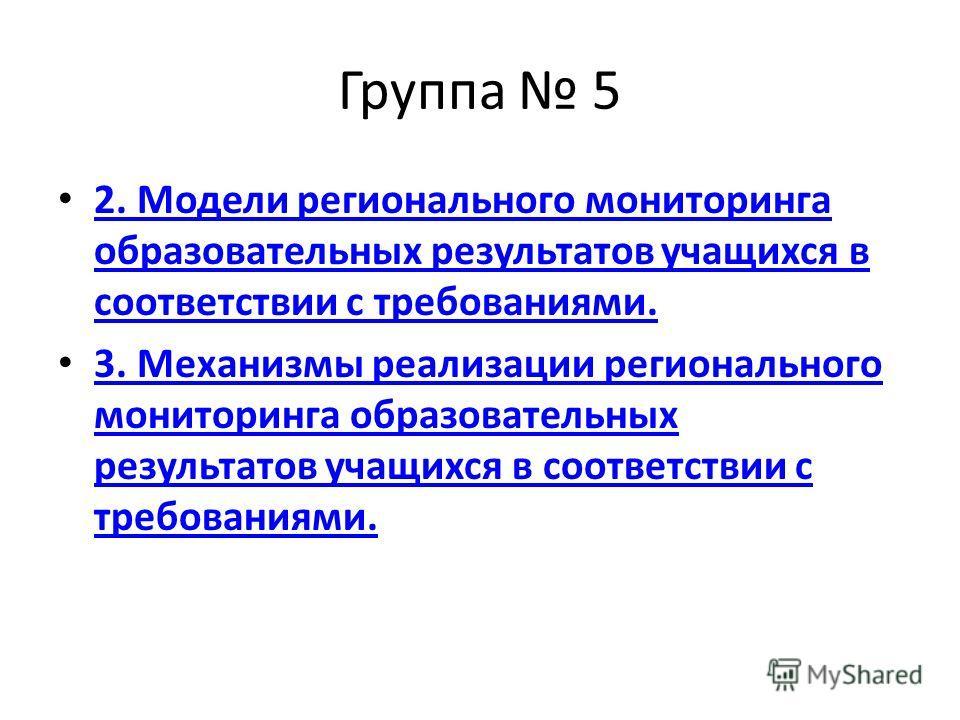 Группа 5 2. Модели регионального мониторинга образовательных результатов учащихся в соответствии с требованиями. 2. Модели регионального мониторинга образовательных результатов учащихся в соответствии с требованиями. 3. Механизмы реализации региональ
