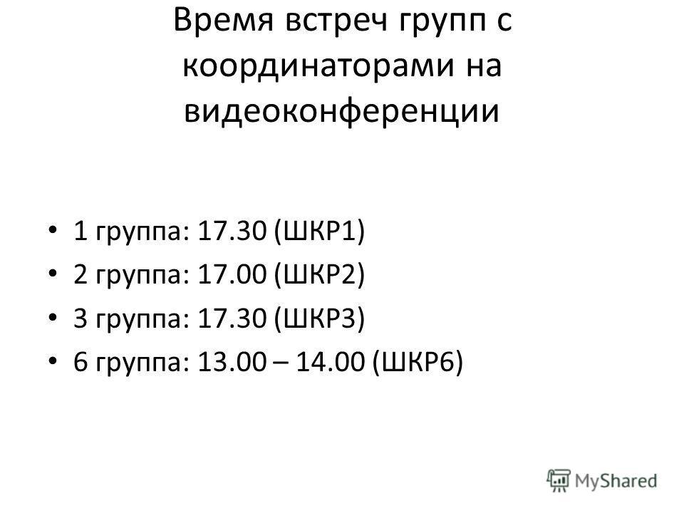 Время встреч групп с координаторами на видеоконференции 1 группа: 17.30 (ШКР1) 2 группа: 17.00 (ШКР2) 3 группа: 17.30 (ШКР3) 6 группа: 13.00 – 14.00 (ШКР6)