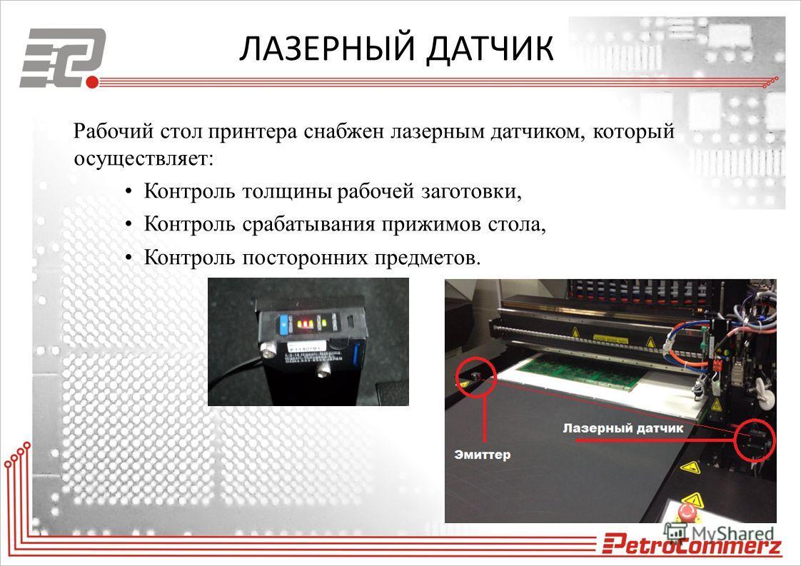ЛАЗЕРНЫЙ ДАТЧИК Рабочий стол принтера снабжен лазерным датчиком, который осуществляет: Контроль толщины рабочей заготовки, Контроль срабатывания прижимов стола, Контроль посторонних предметов.