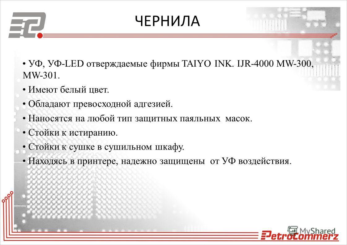 ЧЕРНИЛА УФ, УФ-LED отверждаемые фирмы TAIYO INK. IJR-4000 MW-300, MW-301. Имеют белый цвет. Обладают превосходной адгезией. Наносятся на любой тип защитных паяльных масок. Стойки к истиранию. Стойки к сушке в сушильном шкафу. Находясь в принтере, над