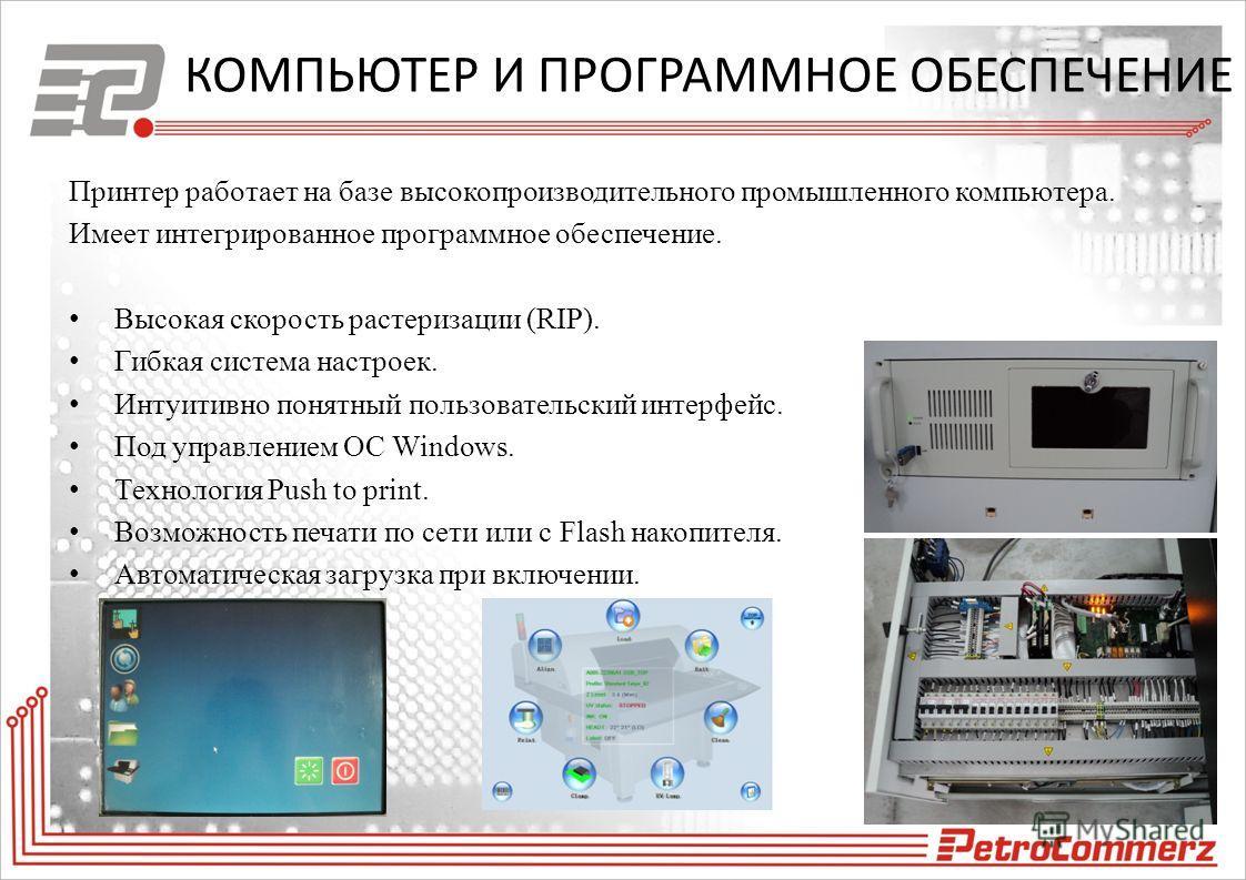 КОМПЬЮТЕР И ПРОГРАММНОЕ ОБЕСПЕЧЕНИЕ Принтер работает на базе высокопроизводительного промышленного компьютера. Имеет интегрированное программное обеспечение. Высокая скорость растеризации (RIP). Гибкая система настроек. Интуитивно понятный пользовате