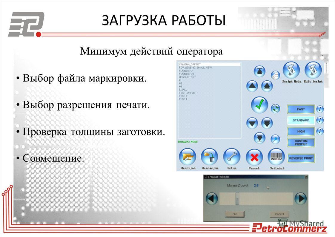 ЗАГРУЗКА РАБОТЫ Минимум действий оператора Выбор файла маркировки. Выбор разрешения печати. Проверка толщины заготовки. Совмещение.