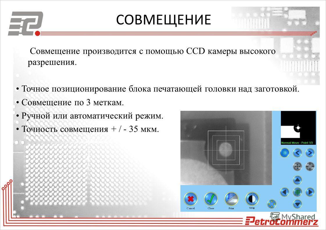 СОВМЕЩЕНИЕ Совмещение производится с помощью CCD камеры высокого разрешения. Точное позиционирование блока печатающей головки над заготовкой. Совмещение по 3 меткам. Ручной или автоматический режим. Точность совмещения + / - 35 мкм.