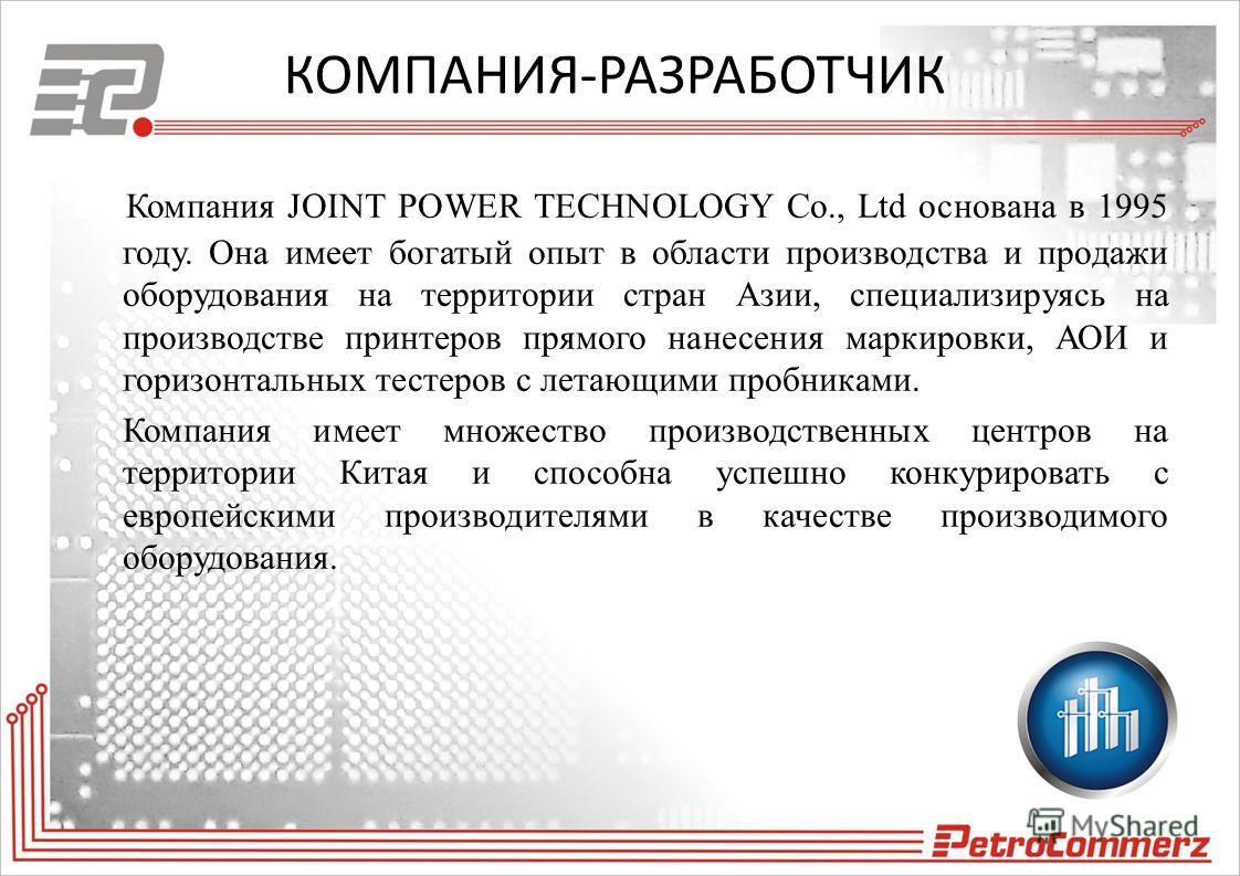 КОМПАНИЯ-РАЗРАБОТЧИК Компания JOINT POWER TECHNOLOGY Co., Ltd основана в 1995 году. Она имеет богатый опыт в области производства и продажи оборудования на территории стран Азии, специализируясь на производстве принтеров прямого нанесения маркировки,