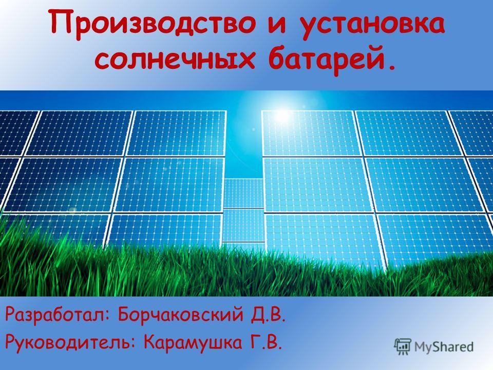 Производство и установка солнечных батарей. Разработал: Борчаковский Д.В. Руководитель: Карамушка Г.В.