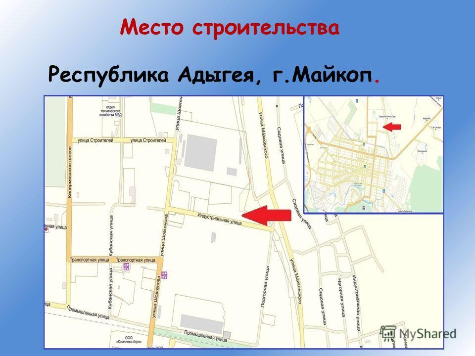 Место строительства Республика Адыгея, г.Майкоп.